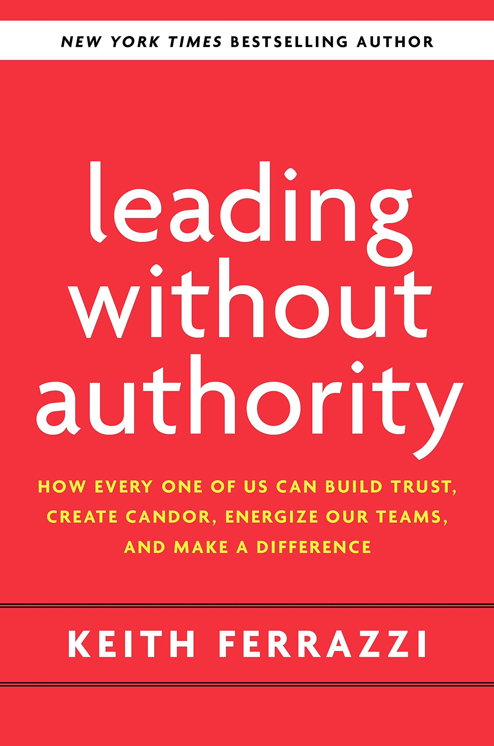 Leading Without Authority How Every One of Us Can Build Trust, Create Candor, Energize Our Teams, and Make a Difference