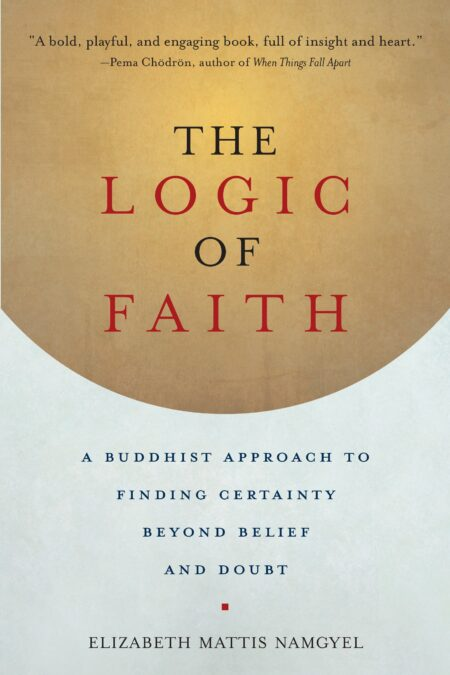 Logic of Faith A Buddhist Approach to Finding Certainty Beyond Belief and Doubt