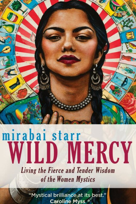Wild Mercy Living the Fierce and Tender Wisdom of the Women Mystics