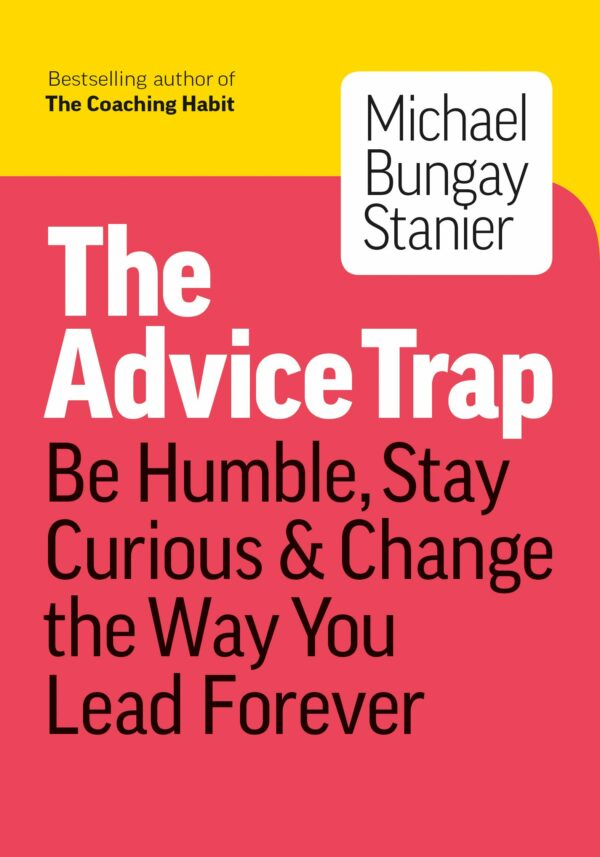 Advice Trap Be Humble, Stay Curious & Change the Way You Lead Forever