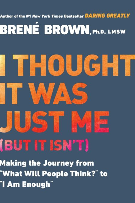 """I Thought It Was Just Me (but it isn't) Making the Journey from """"What Will People Think?"""" to """"I Am Enough"""""""