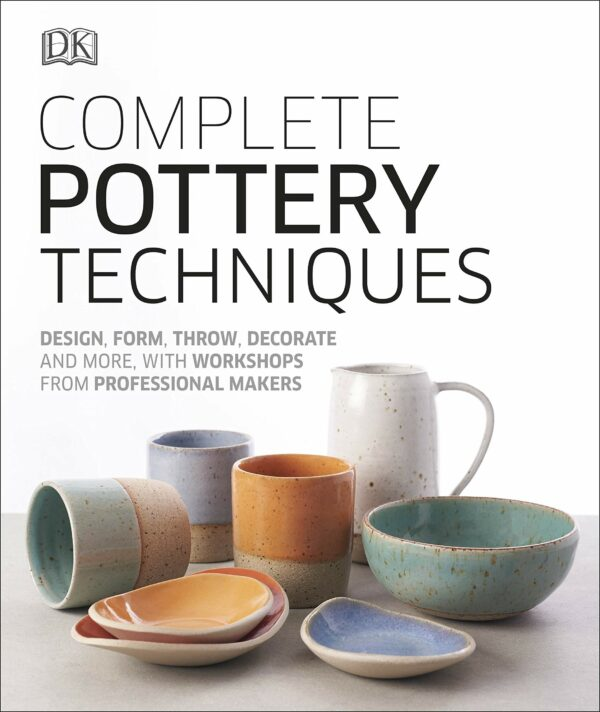 Complete Pottery Techniques : Design, Form, Throw, Decorate and More, with Workshops from Professional Makers