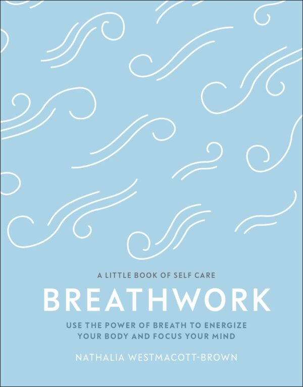 Breathwork : Use The Power Of Breath To Energise Your Body And Focus Your Mind