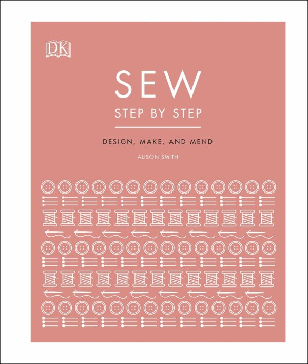 Sew Step by Step : How to use your sewing machine to make, mend, and customize