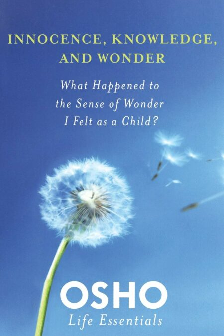 Innocence Knowledge and Wonder: What Happened to the Sense of Wonder I Felt as a Child? (Osho Life Essentials)