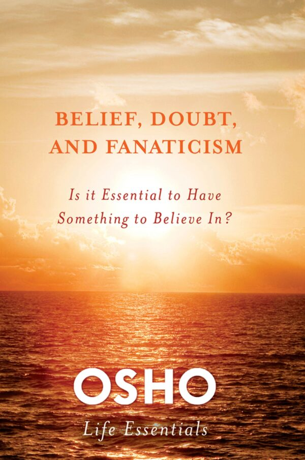 Belief Doubt and Fanaticism: Is It Essential to Have Something to Believe In? (Osho Life Essentials)