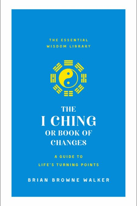 I Ching or Book of Changes: A Guide to Life's Turning Points: The Essential Wisdom Library