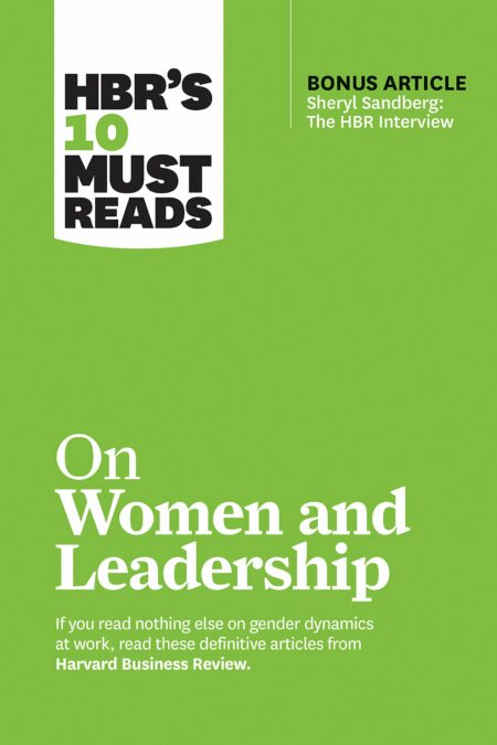 "HBR's 10 Must Reads on Women and Leadership (with bonus article ""Sheryl Sandberg: The HBR Interview"")"