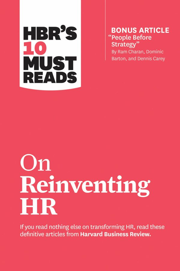 "HBR's 10 Must Reads on Reinventing HR (with bonus article ""People Before Strategy"" by Ram Charan, Dominic Barton, and Dennis Carey)"