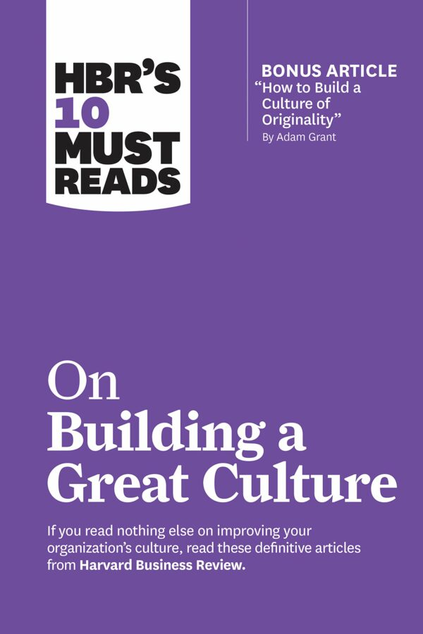"HBR's 10 Must Reads on Building a Great Culture (with bonus article ""How to Build a Culture of Originality"" by Adam Grant)"