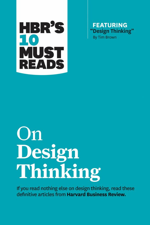 "HBR's 10 Must Reads on Design Thinking (with featured article ""Design Thinking"" By Tim Brown)"