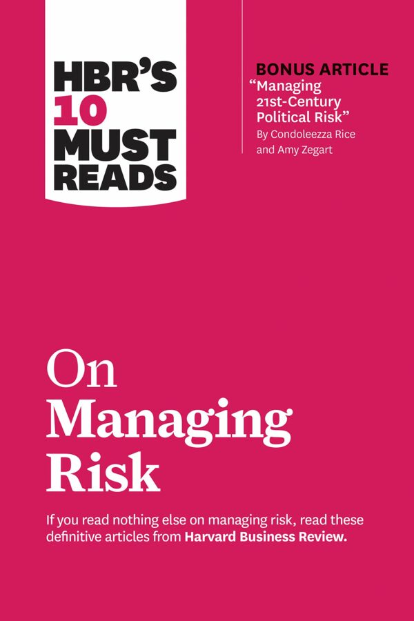"""HBR's 10 Must Reads on Managing Risk (with bonus article """"Managing 21st-Century Political Risk"""" by Condoleezza Rice and Amy Zegart)"""