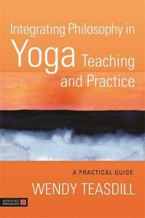 Integrating Philosophy in Yoga Teaching and Practice: A Practical Guide