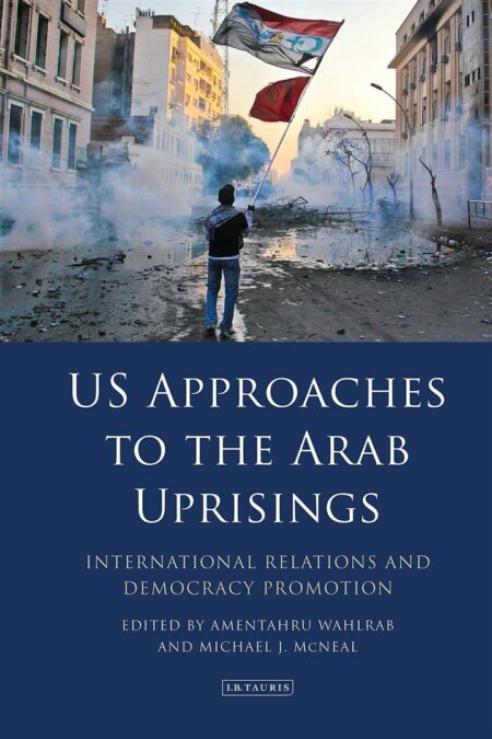 US Approaches to the Arab Uprisings : International Relations and Democracy Promotion