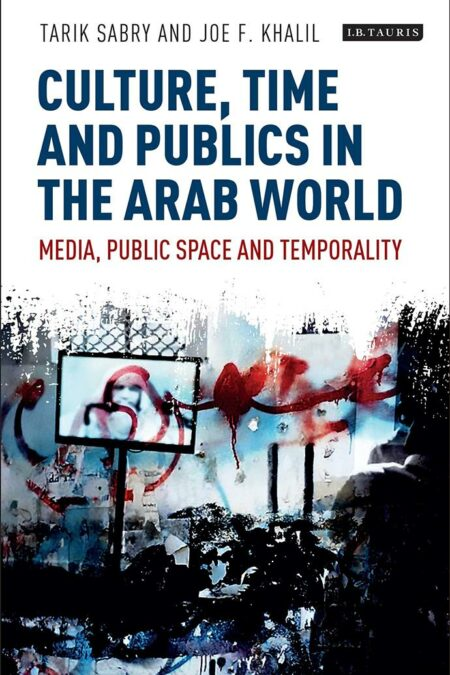 Culture, Time and Publics in the Arab World : Media, Public Space and Temporality