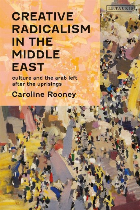 Creative Radicalism in the Middle East : Culture and the Arab Left after the Uprisings