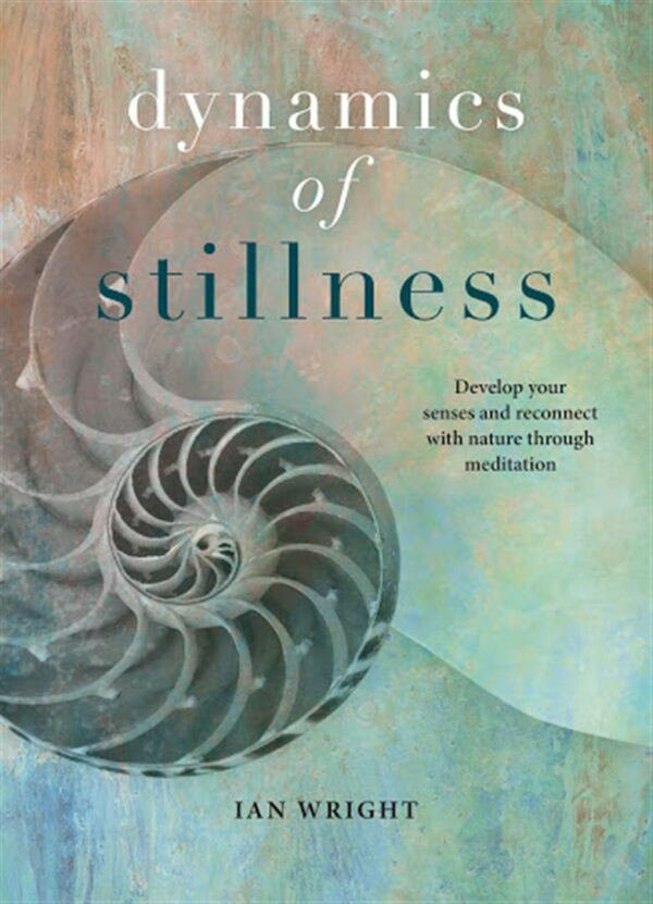 Dynamics of Stillness : Develop Your Senses and Reconnect with Nature Through Meditation