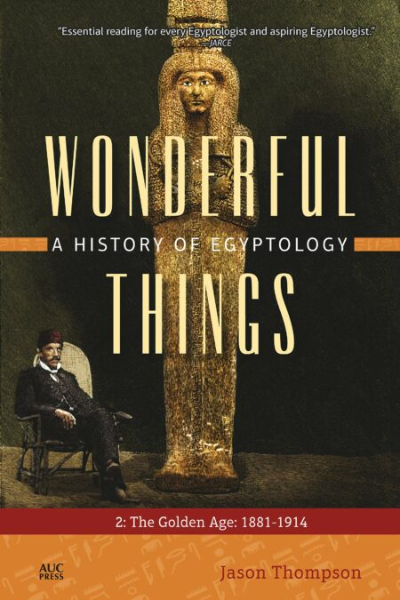 Wonderful Things: A History of Egyptology: 2: The Golden Age: 1881–1914